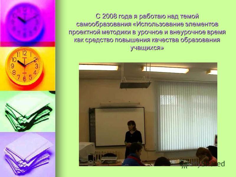 С 2008 года я работаю над темой самообразования «Использование элементов проектной методики в урочное и внеурочное время как средство повышения качества образования учащихся»