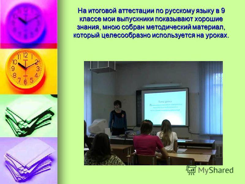 На итоговой аттестации по русскому языку в 9 классе мои выпускники показывают хорошие знания, мною собран методический материал, который целесообразно используется на уроках.