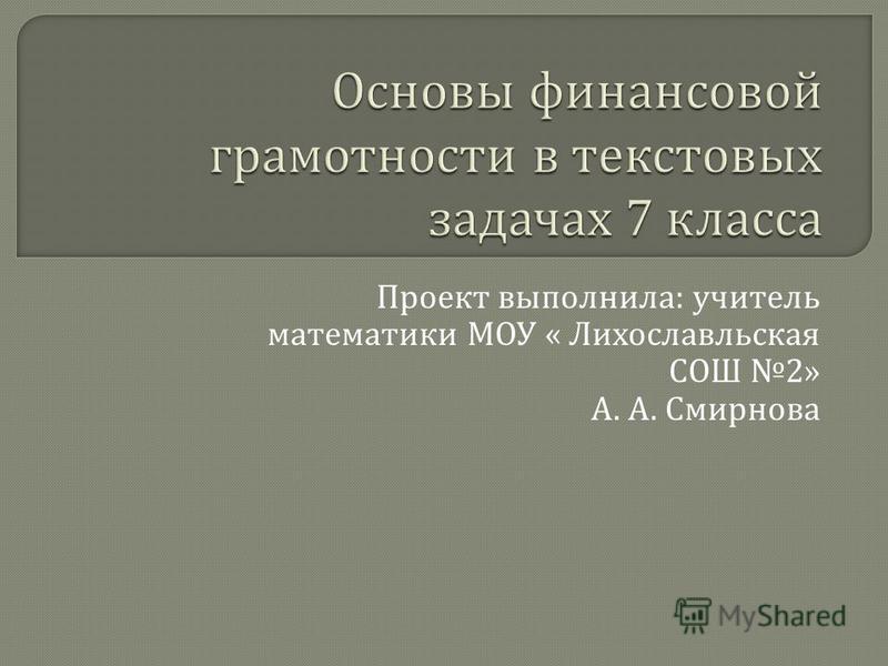 Проект выполнила : учитель математики МОУ « Лихославльская СОШ 2» А. А. Смирнова