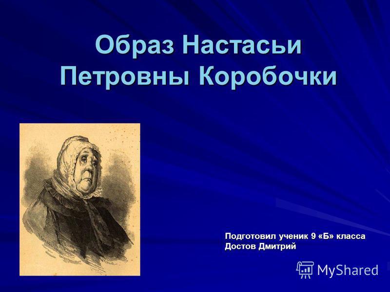 Образ Настасьи Петровны Коробочки Подготовил ученик 9 «Б» класса Достов Дмитрий