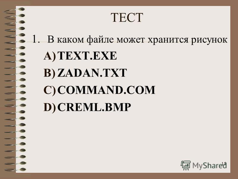 15 ТЕСТ 1. В каком файле может хранится рисунок A)TEXT.EXE B)ZADAN.TXT C)COMMAND.COM D)CREML.BMP