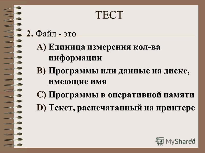 16 ТЕСТ 2. Файл - это A)Единица измерения кол-ва информации B)Программы или данные на диске, имеющие имя C)Программы в оперативной памяти D)Текст, распечатанный на принтере
