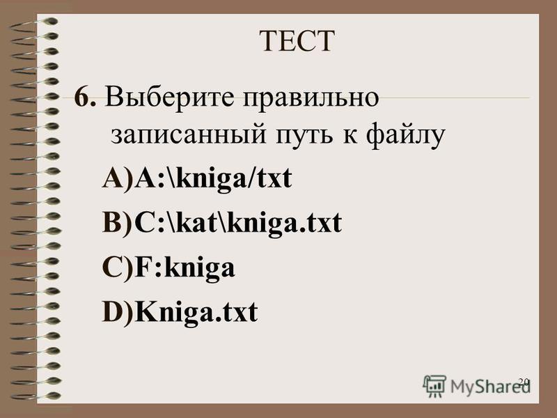 20 ТЕСТ 6. Выберите правильно записанный путь к файлу A)A:\kniga/txt B)C:\kat\kniga.txt C)F:kniga D)Kniga.txt