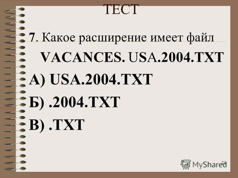 21 ТЕСТ 7. Какое расширение имеет файл VACANCES. USA.2004. TXT А) USA.2004. TXT Б).2004. TXT В).TXT