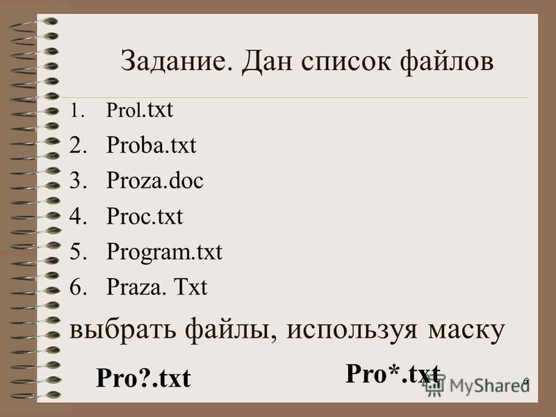 6 Задание. Дан список файлов 1.Prol.txt 2.Proba.txt 3.Proza.doc 4.Proc.txt 5.Program.txt 6.Praza. Txt выбрать файлы, используя маску Pro?.txt Pro*.txt