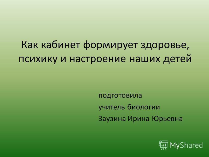 Как кабинет формирует здоровье, психику и настроение наших детей подготовила учитель биологии Заузина Ирина Юрьевна