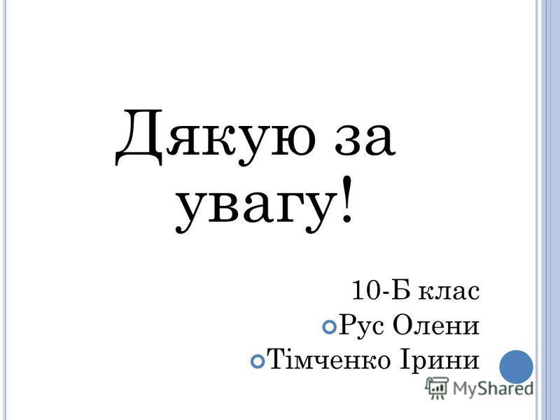 Дякую за увагу! 10-Б клас Рус Олени Тімченко Ірини
