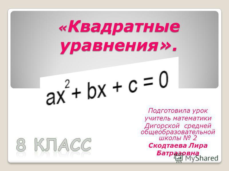 « Квадратные уравнения». Подготовила урок учитель математики Дигорской средней общеобразовательной школы 2 Скодтаева Лира Батразовна