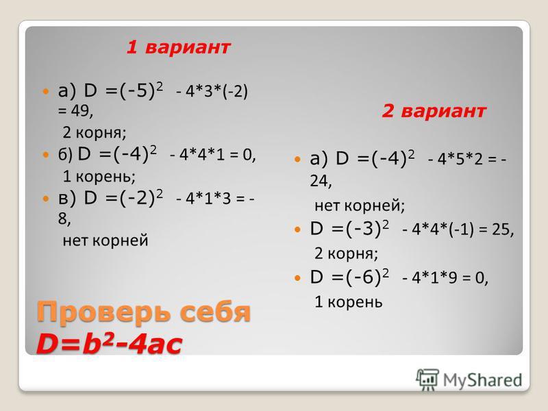 Проверь себя D=b 2 -4ac 1 вариант а) D =(-5) 2 - 4*3*(-2) = 49, 2 корня; б) D =(-4) 2 - 4*4*1 = 0, 1 корень; в) D =(-2) 2 - 4*1*3 = - 8, нет корней 2 вариант а) D =(-4) 2 - 4*5*2 = - 24, нет корней; D =(-3) 2 - 4*4*(-1) = 25, 2 корня; D =(-6) 2 - 4*1
