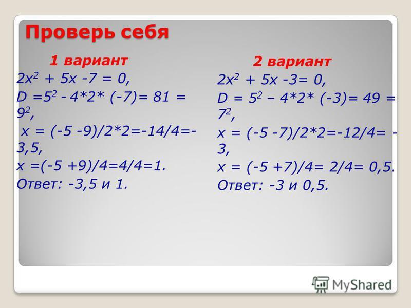 Проверь себя 1 вариант 2 х 2 + 5 х -7 = 0, D =5 2 - 4*2* (-7)= 81 = 9 2, х = (-5 -9)/2*2=-14/4=- 3,5, х =(-5 +9)/4=4/4=1. Ответ: -3,5 и 1. 2 вариант 2 х 2 + 5 х -3= 0, D = 5 2 – 4*2* (-3)= 49 = 7 2, х = (-5 -7)/2*2=-12/4= - 3, х = (-5 +7)/4= 2/4= 0,5