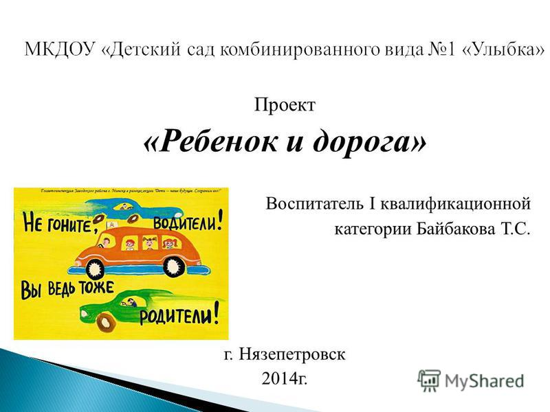Проект «Ребенок и дорога» Воспитатель I квалификационной категории Байбакова Т.С. г. Нязепетровск 2014 г.