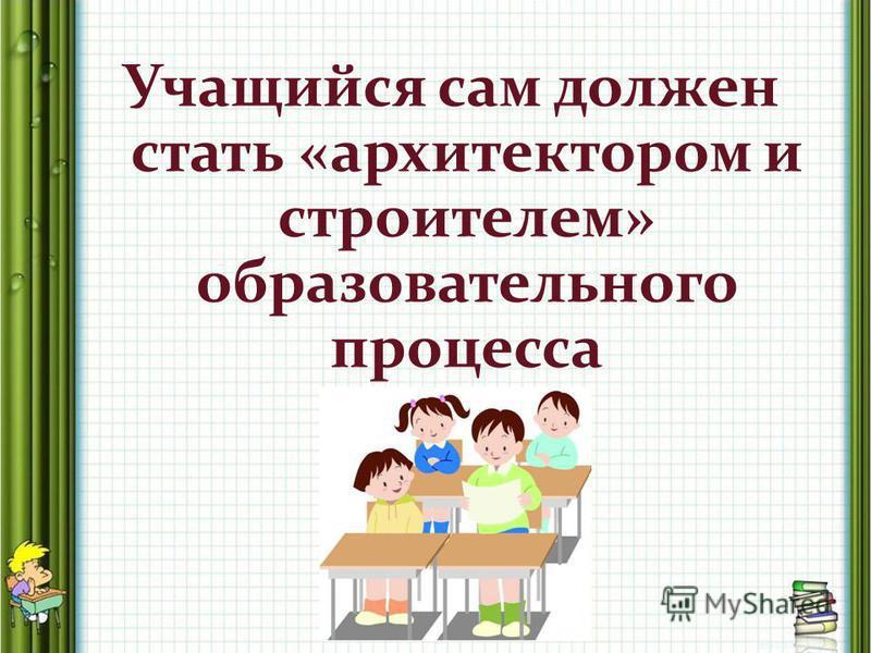 Учащийся сам должен стать «архитектором и строителем» образовательного процесса