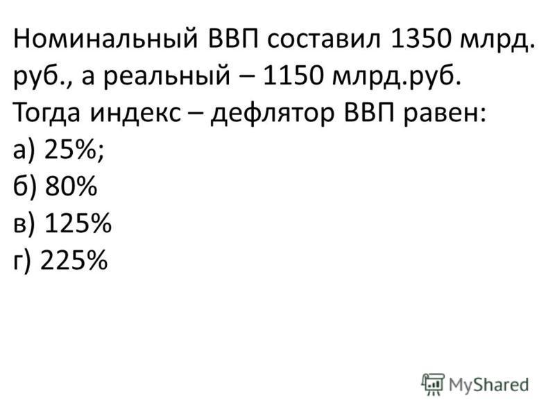 Номинальный ВВП составил 1350 млрд. руб., а реальный – 1150 млрд.руб. Тогда индекс – дефлятор ВВП равен: а) 25%; б) 80% в) 125% г) 225%