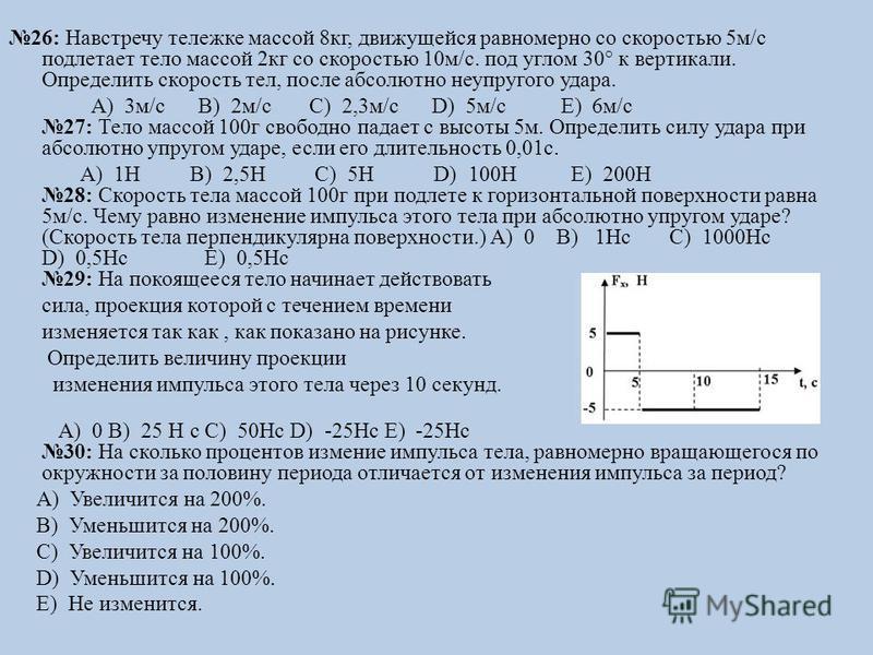 26: Навстречу тележке массой 8 кг, движущейся равномерно со скоростью 5 м/с подлетает тело массой 2 кг со скоростью 10 м/с. под углом 30° к вертикали. Определить скорость тел, после абсолютно неупругого удара. А) 3 м/с B) 2 м/с C) 2,3 м/с D) 5 м/с E)