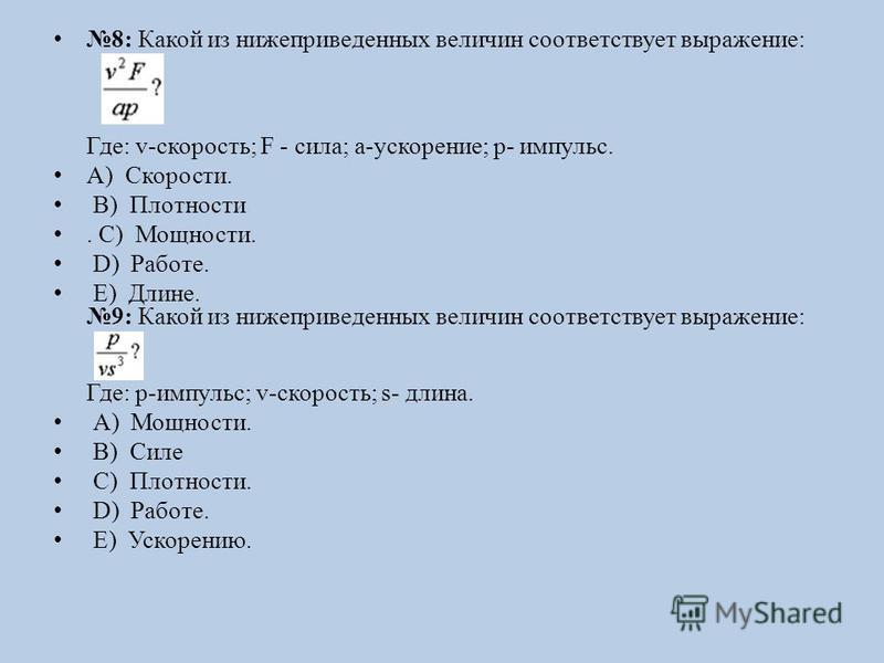 8: Какой из нижеприведенных величин соответствует выражение: Где: v-скорость; F - сила; a-ускорение; p- импульс. А) Скорости. B) Плотности. C) Мощности. D) Работе. E) Длине. 9: Какой из нижеприведенных величин соответствует выражение: Где: p-импульс;