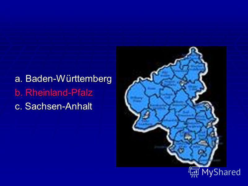 a. Baden-Württemberg b. Rheinland-Pfalz c. Sachsen-Anhalt