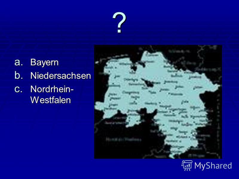 ? a. Bayern b. Niedersachsen c. Nordrhein- Westfalen