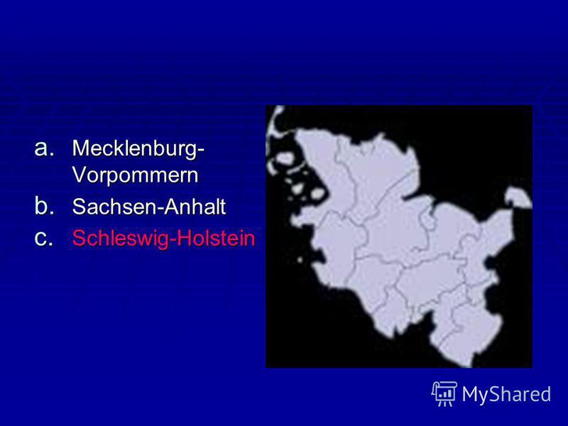 a. Mecklenburg- Vorpommern b. Sachsen-Anhalt c. Schleswig-Holstein