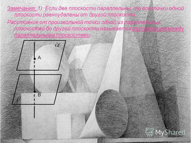 Замечания: 1). Если две плоскости параллельны, то все точки одной плоскости равноудалены от другой плоскости. Расстояние от произвольной точки одной из параллельных плоскостей до другой плоскости называется расстоянием между параллельными плоскостями