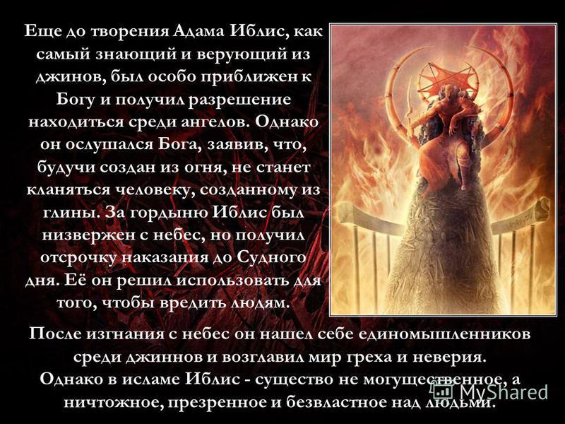 Еще до творения Адама Иблис, как самый знающий и верующий из джинов, был особо приближен к Богу и получил разрешение находиться среди ангелов. Однако он ослушался Бога, заявив, что, будучи создан из огня, не станет кланяться человеку, созданному из г