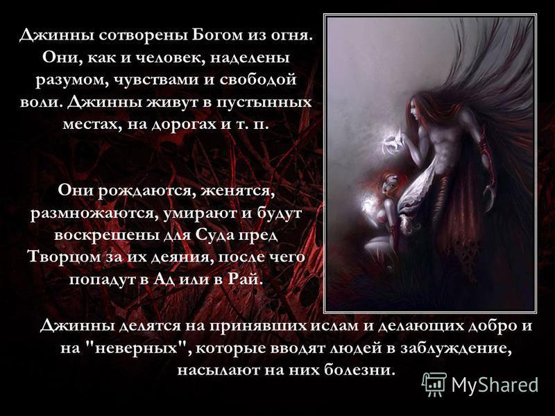 Джинны сотворены Богом из огня. Они, как и человек, наделены разумом, чувствами и свободой воли. Джинны живут в пустынных местах, на дорогах и т. п. Они рождаются, женятся, размножаются, умирают и будут воскрешены для Суда пред Творцом за их деяния,