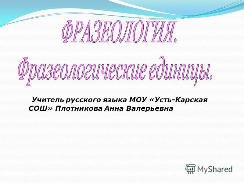 Учитель русского языка МОУ «Усть-Карская СОШ» Плотникова Анна Валерьевна
