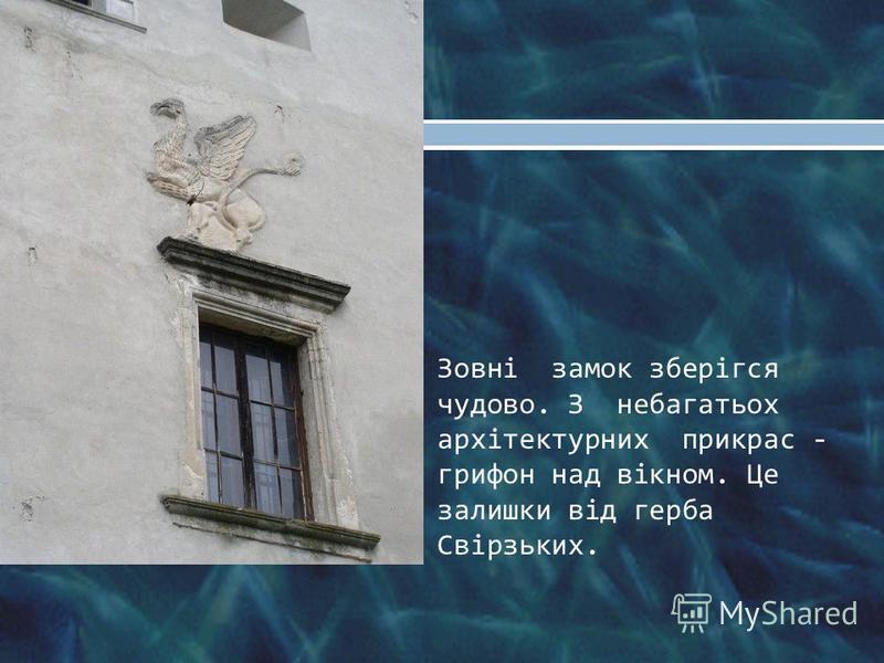 Зовні замок зберігся чудово. З небагатьох архітектурних прикрас - грифон над вікном. Це залишки від герба Свірзьких.