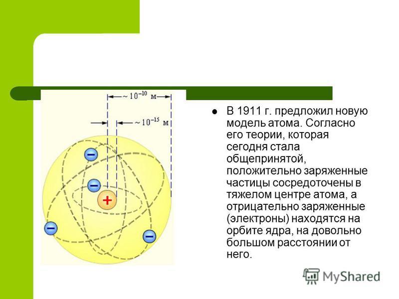 В 1911 г. предложил новую модель атома. Согласно его теории, которая сегодня стала общепринятой, положительно заряженные частицы сосредоточены в тяжелом центре атома, а отрицательно заряженные (электроны) находятся на орбите ядра, на довольно большом