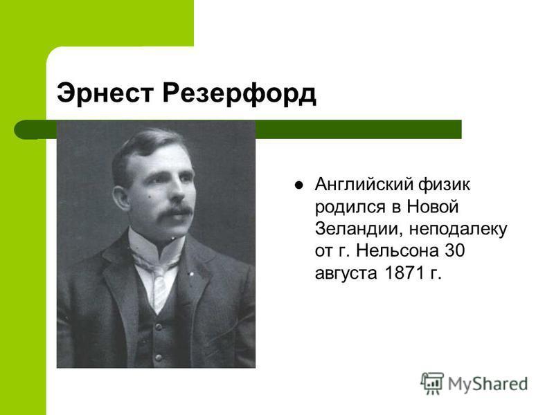 Английский физик родился в Новой Зеландии, неподалеку от г. Нельсона 30 августа 1871 г..