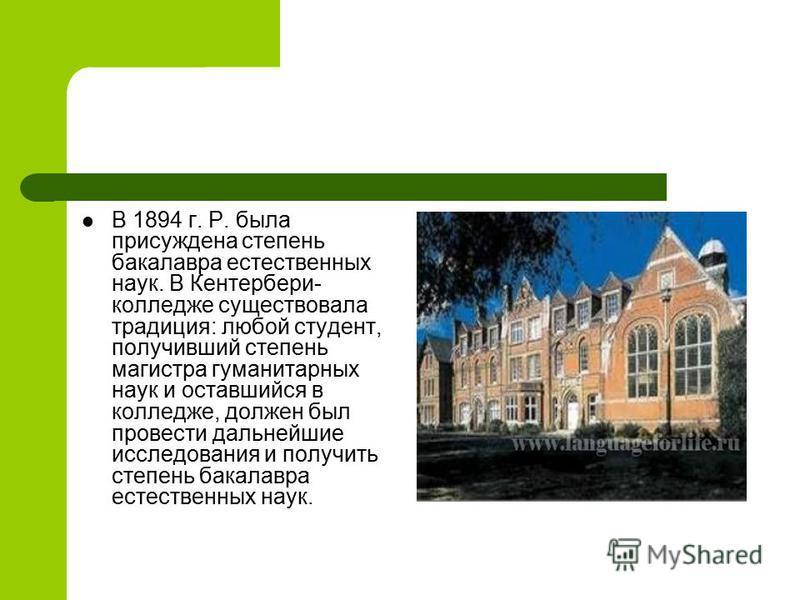 В 1894 г. Р. была присуждена степень бакалавра естественных наук. В Кентербери- колледже существовала традиция: любой студент, получивший степень магистра гуманитарных наук и оставшийся в колледже, должен был провести дальнейшие исследования и получи