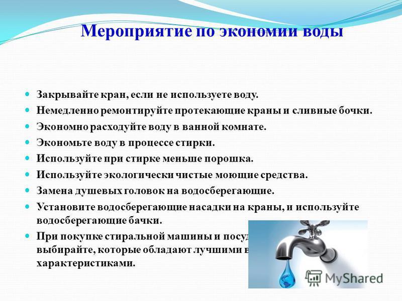 Мероприятие по экономии воды Закрывайте кран, если не используете воду. Немедленно ремонтируйте протекающие краны и сливные бочки. Экономно расходуйте воду в ванной комнате. Экономьте воду в процессе стирки. Используйте при стирке меньше порошка. Исп