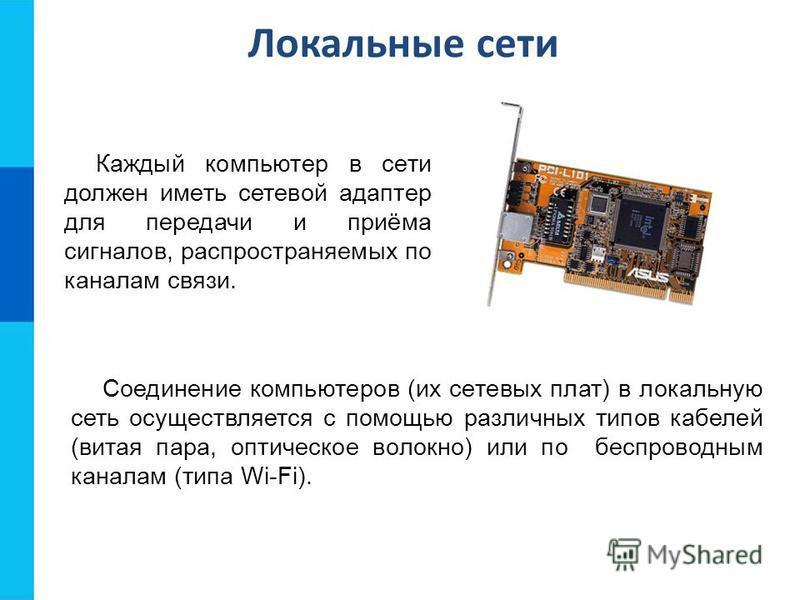 Локальные сети Каждый компьютер в сети должен иметь сетевой адаптер для передачи и приёма сигналов, распространяемых по каналам связи. Соединение компьютеров (их сетевых плат) в локальную сеть осуществляется с помощью различных типов кабелей (витая п