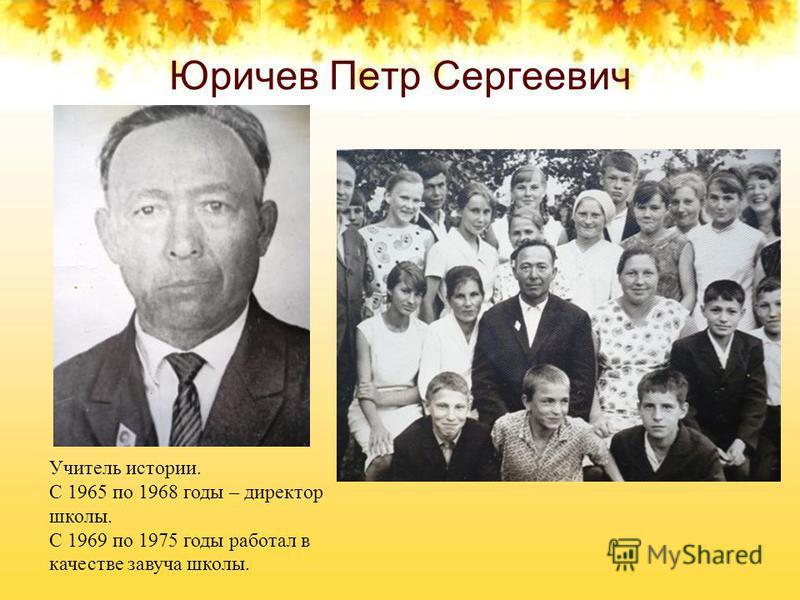 Юричев Петр Сергеевич Учитель истории. С 1965 по 1968 годы – директор школы. С 1969 по 1975 годы работал в качестве завуча школы.