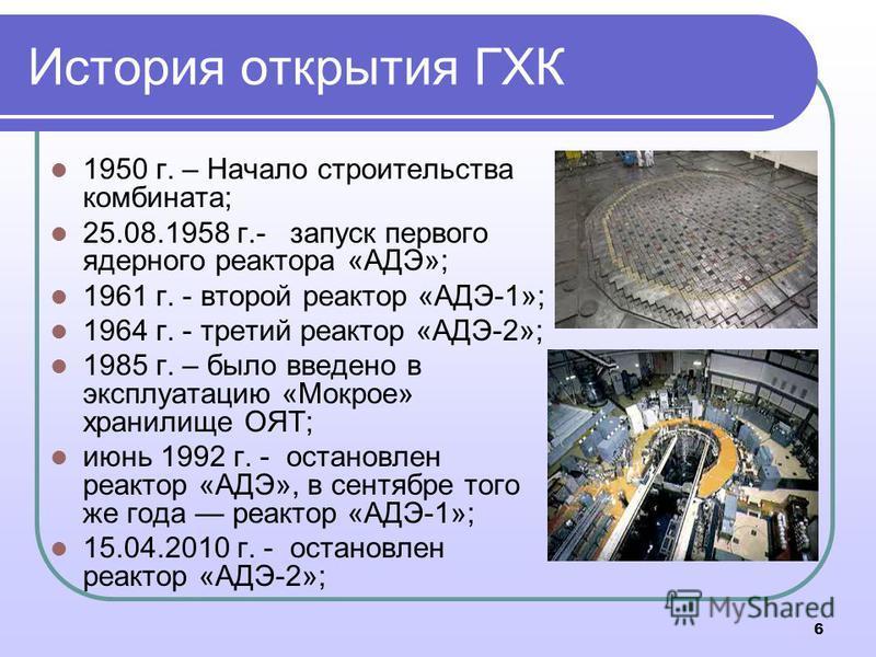 История открытия ГХК 1950 г. – Начало строительства комбината; 25.08.1958 г.- запуск первого ядерного реактора «АДЭ»; 1961 г. - второй реактор «АДЭ-1»; 1964 г. - третий реактор «АДЭ-2»; 1985 г. – было введено в эксплуатацию «Мокрое» хранилище ОЯТ; ию