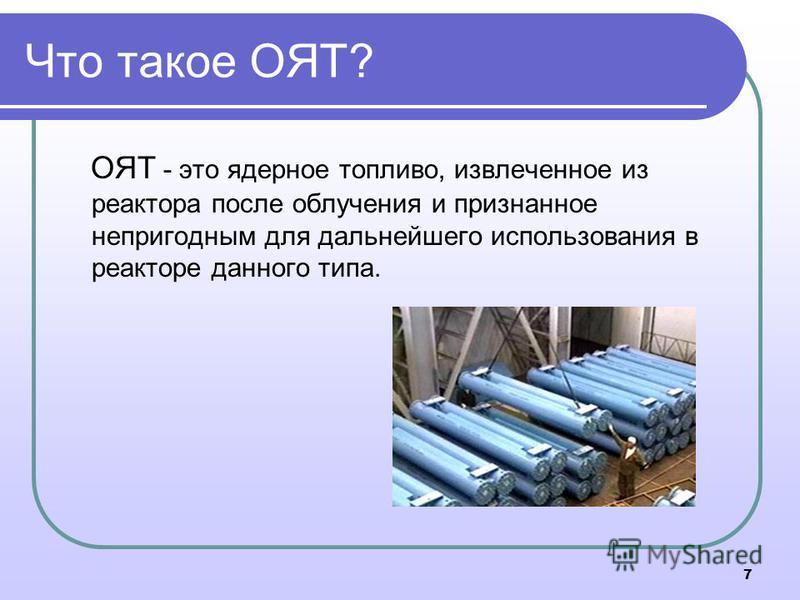 Что такое ОЯТ? ОЯТ - это ядерное топливо, извлеченное из реактора после облучения и признанное непригодным для дальнейшего использования в реакторе данного типа. 7