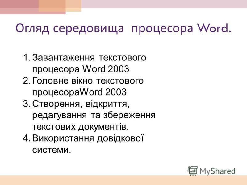 Огляд середовища процесора Word. 1.Завантаження текстового процесора Word 2003 2.Головне вікно текстового процесораWord 2003 3.Створення, відкриття, редагування та збереження текстових документів. 4.Використання довідкової системи.