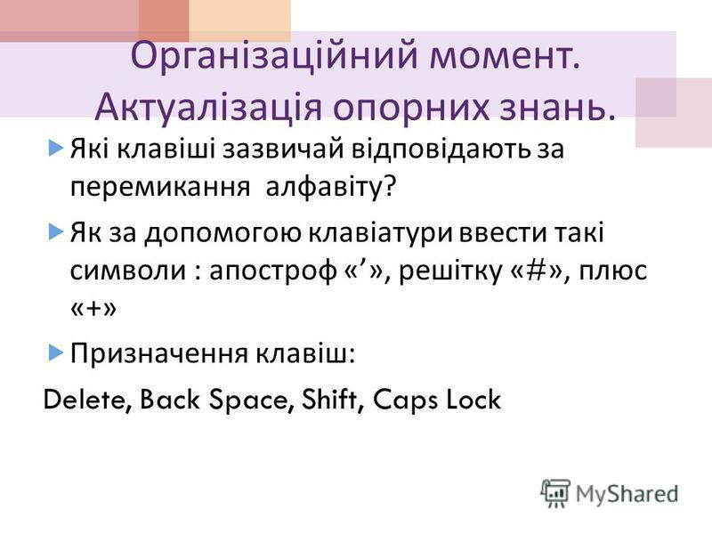 Організаційний момент. Актуалізація опорних знань. Які клавіші зазвичай відповідають за перемикання алфавіту ? Як за допомогою клавіатури ввести такі символи : апостроф «», решітку «#», плюс «+» Призначення клавіш : Delete, Back Space, Shift, Caps Lo