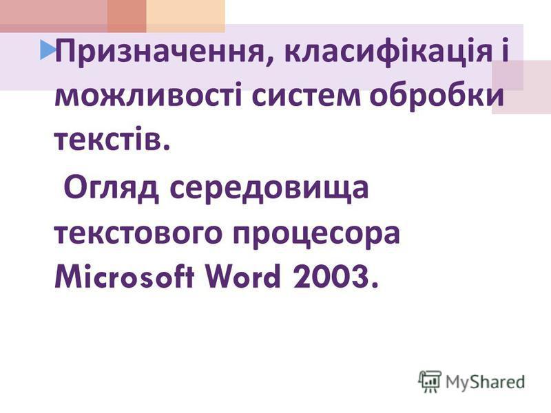 Призначення, класифікація і можливості систем обробки текстів. Огляд середовища текстового процесора Microsoft Word 2003.
