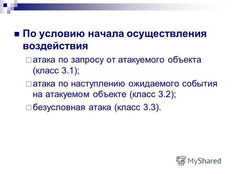 По условию начала осуществления воздействия атака по запросу от атакуемого объекта (класс 3.1); атака по наступлению ожидаемого события на атакуемом объекте (класс 3.2); безусловная атака (класс 3.3).