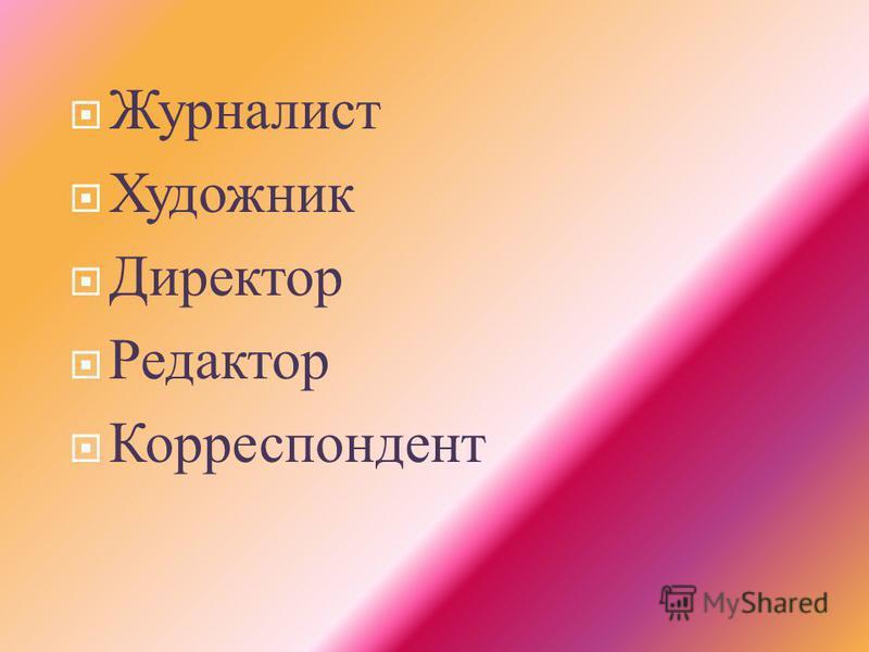 Журналист Художник Директор Редактор Корреспондент
