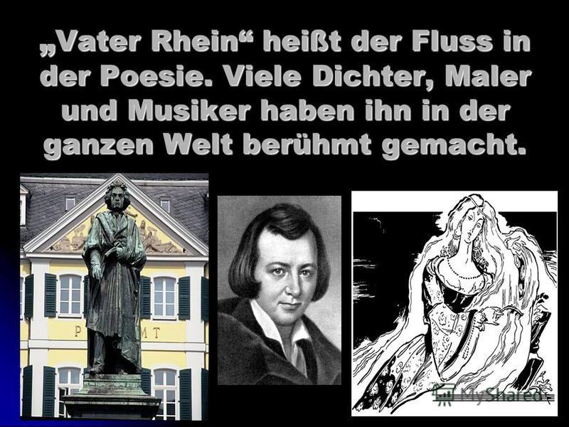 Vater Rhein heißt der Fluss in der Poesie. Viele Dichter, Maler und Musiker haben ihn in der ganzen Welt berühmt gemacht. Vater Rhein heißt der Fluss in der Poesie. Viele Dichter, Maler und Musiker haben ihn in der ganzen Welt berühmt gemacht.