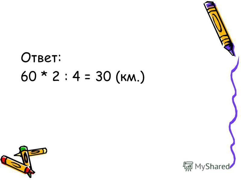 Ответ: 60 * 2 : 4 = 30 (км.)