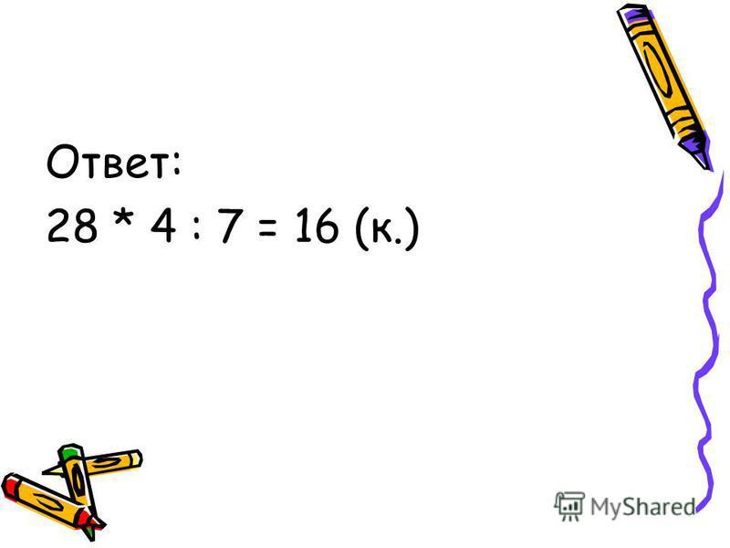 Ответ: 28 * 4 : 7 = 16 (к.)