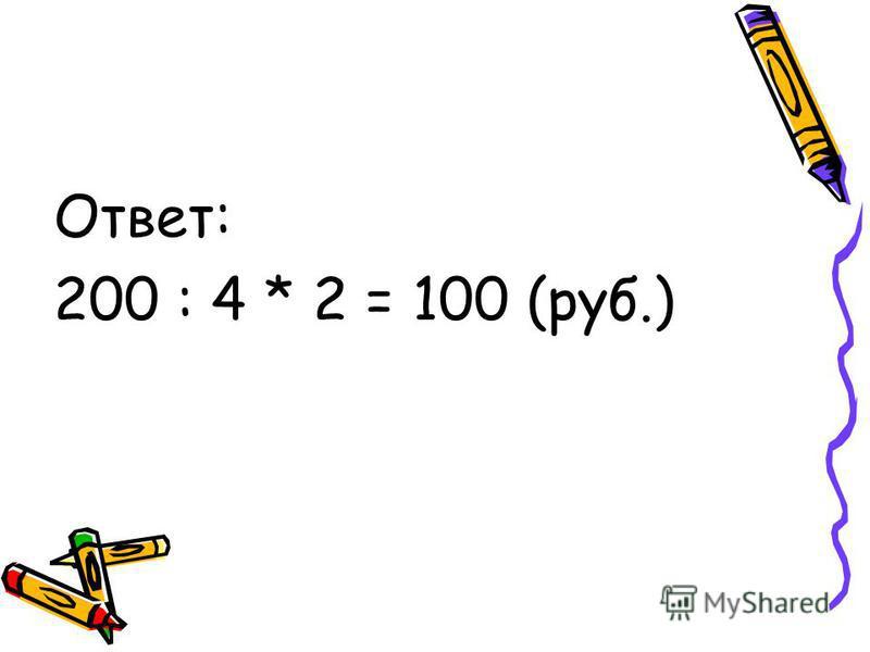 Ответ: 200 : 4 * 2 = 100 (руб.)
