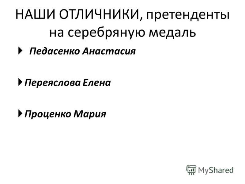 НАШИ ОТЛИЧНИКИ, претенденты на серебряную медаль Педасенко Анастасия Переяслова Елена Проценко Мария