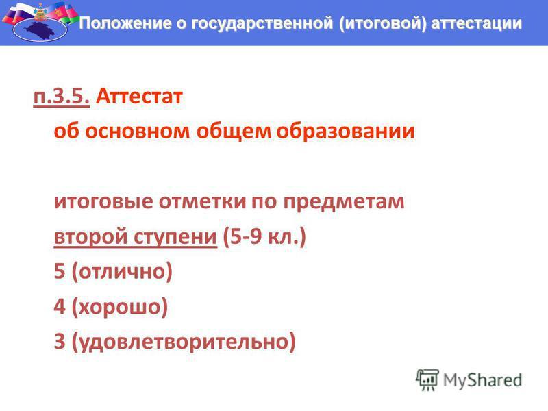 п.3.5. Аттестат об основном общем образовании итоговые отметки по предметам второй ступени (5-9 кл.) 5 (отлично) 4 (хорошо) 3 (удовлетворительно) Положение о государственной (итоговой) аттестации