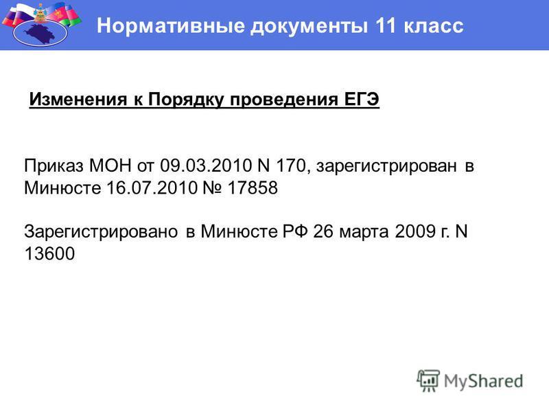 Нормативные документы 11 класс Изменения к Порядку проведения ЕГЭ Приказ МОН от 09.03.2010 N 170, зарегистрирован в Минюсте 16.07.2010 17858 Зарегистрировано в Минюсте РФ 26 марта 2009 г. N 13600