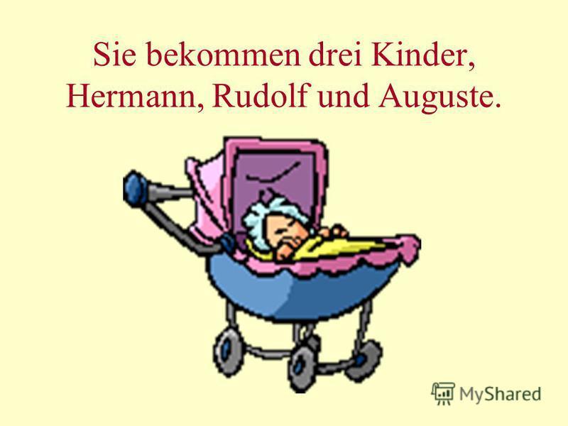 Sie bekommen drei Kinder, Hermann, Rudolf und Auguste.