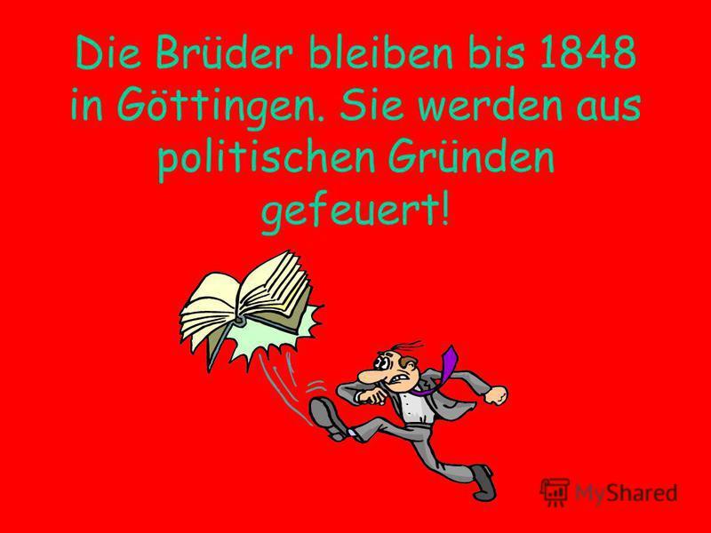 Die Brüder bleiben bis 1848 in Göttingen. Sie werden aus politischen Gründen gefeuert!