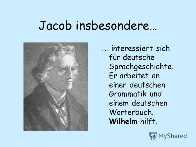 Jacob insbesondere… … interessiert sich für deutsche Sprachgeschichte. Er arbeitet an einer deutschen Grammatik und einem deutschen Wörterbuch. Wilhelm hilft.